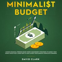 Minimalist Budget: Achieve Financial Freedom Smart Money Management Strategies To Budget Your Money Effectively. Learn Ways To Save, Invest And Eliminate Compulsive Spending - David Clark