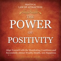 Practical Law of Attraction   The Power of Positivity: Align Yourself with the Manifesting Conditions and Successfully Attract Wealth, Health, and Happiness - Amanda M. Myers