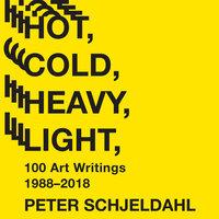 Hot, Cold, Heavy, Light: 100 Art Writings 1988‒2018 - Peter Schjeldahl