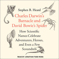 Charles Darwin's Barnacle and David Bowie's Spider: How Scientific Names Celebrate Adventurers, Heroes, and Even a Few Scoundrels - Stephen B. Heard