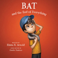 Bat and the End of Everything - Elana K. Arnold