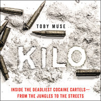 Kilo: Inside the Deadliest Cocaine Cartels—from the Jungles to the Streets - Toby Muse