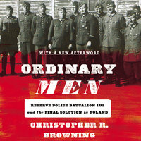 Ordinary Men: Reserve Police Battalion 101 and the Final Solution in Poland - Christopher R Browning