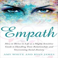 Empath: How to Thrive in Life as a Highly Sensitive – Guide to Handling Toxic Relationships and Overcoming Social Anxiety - Ryan James, Amy White
