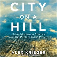 City on a Hill: Urban Idealism in America from the Puritans to the Present - Alex Krieger