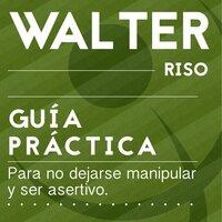 Guía práctica para no dejarse manipular y ser asertivo - Walter Riso