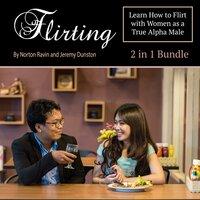 Flirting: Learn How to Flirt with Women as a True Alpha Male - Norton Ravin, Jeremy Dunston