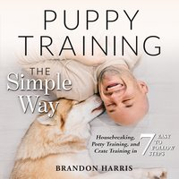 Puppy Training the Simple Way: Housebreaking, Potty Training and Crate Training in 7 Easy-to-Follow Steps - Brandon Harris