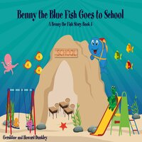 Benny the Blue Fish Goes to School A Benny the Fish Story, Book 5 - Howard Dunkley, Geraldine Dunkley