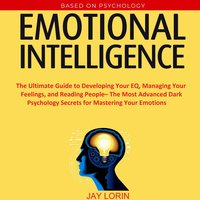 Emotional Intelligence: The Ultimate Guide to Developing Your EQ, Managing Your Feelings, and Reading People– The Most Advanced Dark Psychology Secrets for Mastering Your Emotions - Jay Lorin