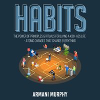 Habits: The Power of Principles & Rituals for Living a Kick-Ass Life - Atomic Changes that Change Everything - Armani Murphy