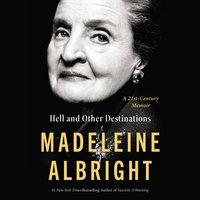 Hell and Other Destinations: A 21st-Century Memoir - Madeleine Albright