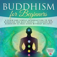 Buddhism for Beginners: A plain and simple Introduction to Zen Buddhism for busy People – discover why Buddhism is true (even without Beliefs) (Guided Meditations and Mindfulness) - Mindfulness Meditation Institute