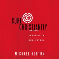 Core Christianity: Finding Yourself in God's Story - Michael Horton