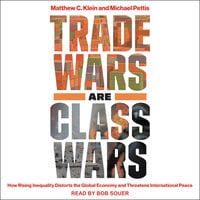 Trade Wars Are Class Wars: How Rising Inequality Distorts the Global Economy and Threatens International Peace - Matthew C. Klein, Michael Pettis