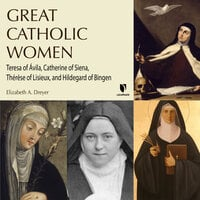 Great Catholic Women: Teresa of Ávila, Catherine of Siena, Thérèse of Lisieu, Hildegard of Bingen - Elizabeth A. Dreyer