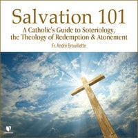 Salvation 101: A Catholic's Guide Soteriology, the Theology of Redemption & Atonement - Andre Brouillette