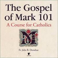 The Gospel of Mark 101: A Course for Catholics - John R. Donahue