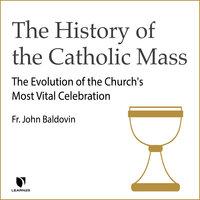 The History of the Catholic Mass: The Evolution of the Church's Most Vital Celebration - John F. Baldovin