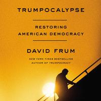 Trumpocalypse: Restoring American Democracy - David Frum
