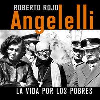 Angelelli. La vida por los pobres - Roberto Rojo