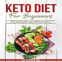 Keto Diet For Beginners: A Comprehensive Guide to Ketogenic Diet for Weight Loss, Healing Body, and a Healthy Lifestyle. Everything You Need to Know to Living Keto Lifestyle - Christian Brees