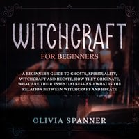 Witchcraft for Beginners: A Beginner's Guide to Ghosts, Spirituality, Witchcraft and Hecate, How They Originate, What Are Their Essentialness and What is the Relation Between Witchcraft and Hecate - Olivia Spanner