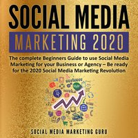 Social Media Marketing 2020: The complete Beginners Guide to use Social Media Marketing for your Business or Agency – Be ready for the 2020 Social Media Marketing Revolution - Social Media Marketing Guru