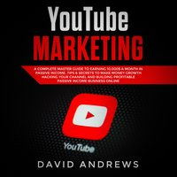 YouTube Marketing: A Complete Master Guide to Earning 10,000$ A Month In Passive Income, Tips & Secrets to Make Money Growth Hacking Your Channel and Building Profitable Passive Income Business Online - David Andrews