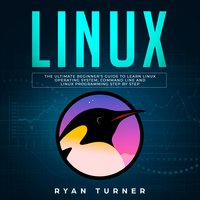 Linux: The Ultimate Beginner's Guide to Learn Linux Operating System, Command Line and Linux Programming Step by Step - Ryan Turner