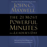 The 21 Most Powerful Minutes in a Leader's Day: Revitalize Your Spirit and Empower Your Leadership - John C. Maxwell