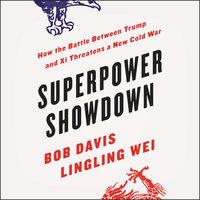 Superpower Showdown: How the Battle between Trump and Xi Threatens a New Cold War - Bob Davis, Lingling Wei