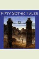 Fifty Gothic Tales - Sir Arthur Conan Doyle, Edith Wharton, E.F. Benson