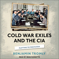 Cold War Exiles and the CIA: Plotting to Free Russia - Benjamin Tromly
