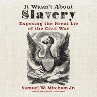 It Wasn't about Slavery - Samuel W. Mitcham