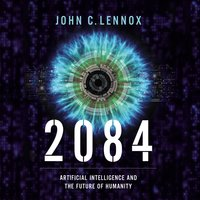 2084: Artificial Intelligence and the Future of Humanity - John C. Lennox