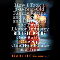 Bulleit Proof: How I Took a 150-Year-Old Family Recipe and a Revolver, and Disrupted the Entire Liquor Industry One Bottle, One Sip, One Handshake at a Time - Alan Eisenstock, Tom Bulleit