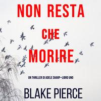 Non resta che morire (Un thriller di Adele Sharp—Libro Uno) - Blake Pierce