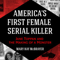 America's First Female Serial Killer: Jane Toppan and the Making of a Monster - Mary Kay McBrayer
