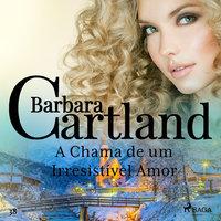 A Chama de um Irresistível Amor (A Eterna Coleção de Barbara Cartland 38) - Barbara Cartland