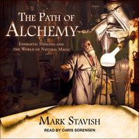 The Path of Alchemy: Energetic Healing & the World of Natural Magic - Mark Stavish