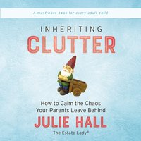 Inheriting Clutter: How to Calm the Chaos Your Parents Leave Behind - Julie Hall