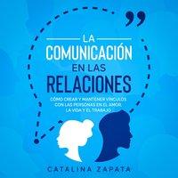 La Comunicación en las Relaciones: Cómo Crear y Mantener Vínculos con las Personas en el Amor, la Vida y el Trabajo - Catalina Zapata