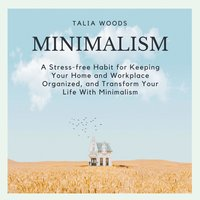 Minimalism: A Stress-free Habit For Keeping Your Home And Workplace Organized, And Transform Your Life With Minimalism - Talia Woods