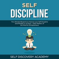 Self Discipline: The Ultimate Blueprint to Improve your Self Discipline and Mindset in 10 Days - Self Discovery Academy