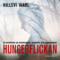 Hungerflickan: En berättelse om matmissbruk, ensamhet och pappalängtan - Hillevi Wahl