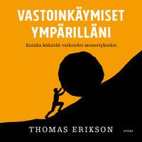Vastoinkäymiset ympärilläni - Kuinka kääntää vaikeudet menestykseksi - Thomas Erikson
