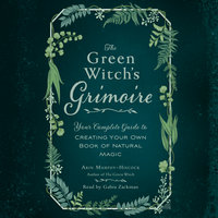 The Green Witch's Grimoire: Your Complete Guide to Creating Your Own Book of Natural Magic - Arin Murphy-Hiscock