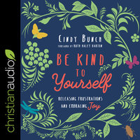 Be Kind to Yourself: Releasing Frustrations and Embracing Joy - Cindy Bunch