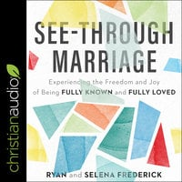 See-Through Marriage: Experiencing The Freedom and Joy Of Being Fully Known and Fully Loved - Ryan Frederick, Selena Frederick